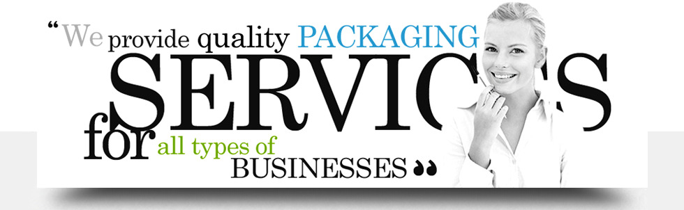 we provide quality PACKAGING SERVICES for all types of BUSINESSES